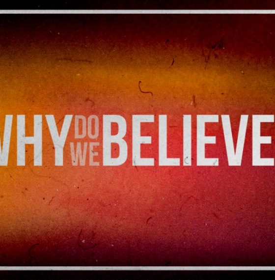 Why Do We Believe In…Anything At All?